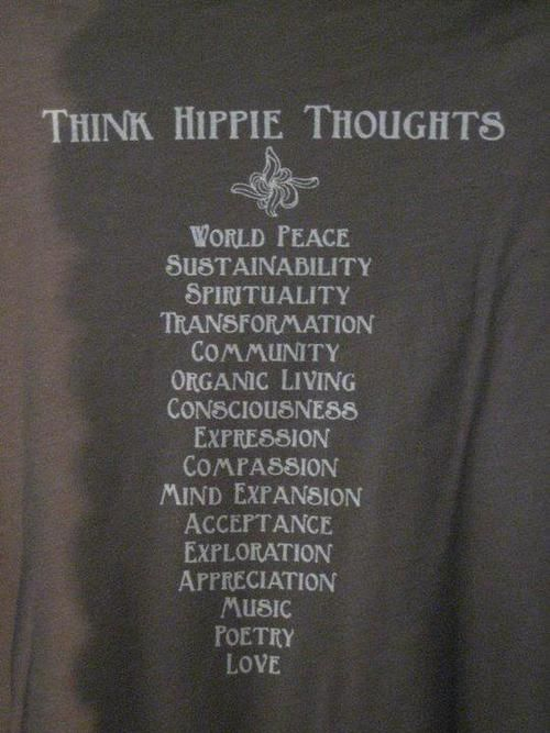 """THINK HIPPIE THOUGHTS: WORLD PEACE, SUSTAINABILITY, SPIRITUALITY, TRANSFORMATION, COMMUNITY, ORGANIC LIVING, CONSCIOUSNESS, EXPRESSION, COMPASSION, MIND EXPANSION, ACCEPTANCE, EXPLORATION, APPRECIATION, MUSIC, POETRY, LOVE."" 
