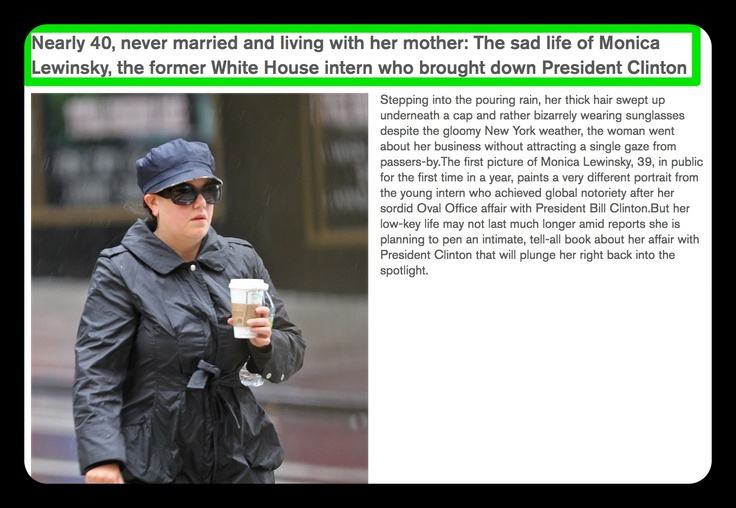 The Sad Life of Monica Lewinsky ➤ http://www.dailymail.co.uk/news/article-2214669/Nearly-40-married-living-mother-The-sad-life-Monica-Lewinsky-White-House-intern-brought-President-Clinton.html - Mail Online - 2012 10 10