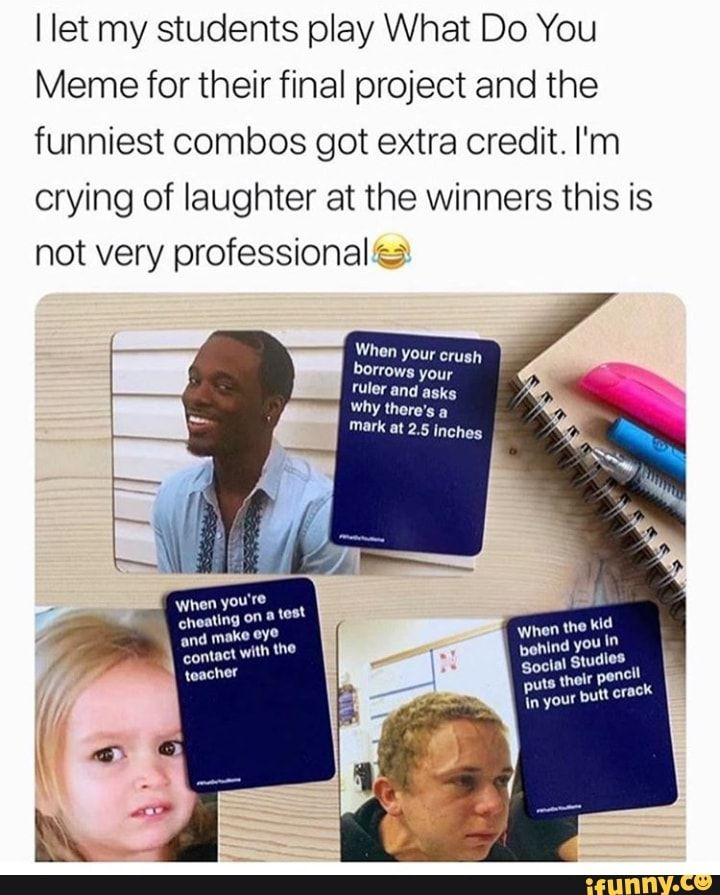 I Let My Students Play What Do You Meme For Their Final Project And The Funniest Combos Got Extra Credit I M Crying Of Laughter At The Winners This Is Not Very