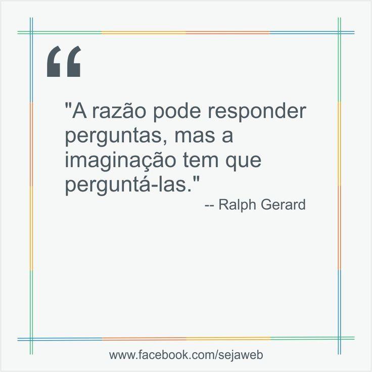 """""""A razão pode responder perguntas, mas a imaginação tem que perguntá-las.""""  -- Ralph Gerard  #frase #sejaweb #insight"""