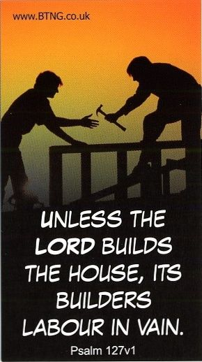 Unless the Lord builds the house, its builders labor in vain. Psalm 127:1