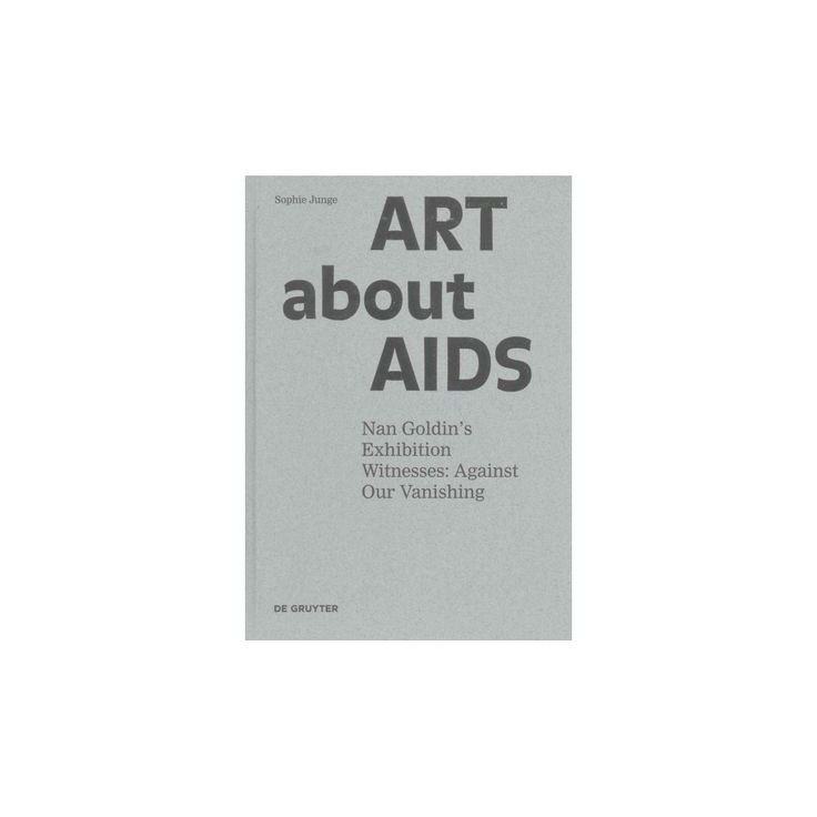 Art About Aids : Nan Goldin's Exhibition Witnesses: Against Our Vanishing (Hardcover) (Sophie Junge)