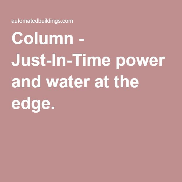 Column - Just-In-Time power and water at the edge. -  Since water must be pumped, and pumped water can generate electricity, markets in transactive power and transactive water can work together.