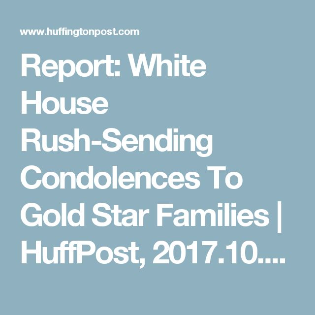 Report: White House Rush-Sending Condolences To Gold Star Families | HuffPost, 2017.10.21.