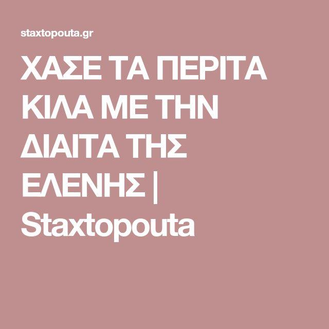 ΧΑΣΕ ΤΑ ΠΕΡΙΤΑ ΚΙΛΑ ΜΕ ΤΗΝ ΔΙΑΙΤΑ ΤΗΣ ΕΛΕΝΗΣ   Staxtopouta