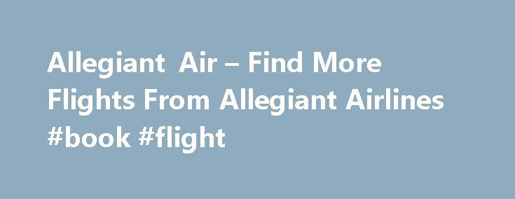 Allegiant Air – Find More Flights From Allegiant Airlines #book #flight http://travel.remmont.com/allegiant-air-find-more-flights-from-allegiant-airlines-book-flight/  #air ticket # Allegiant Air Allegiant Air Profile Founded in 1997 as WestJet Express, the company was renamed as Allegiant Air and started operations under the new name in 1998. From there on, company went on to become one of the most favorite low-cost airlines of America with their unmatched reliability, customer care and…
