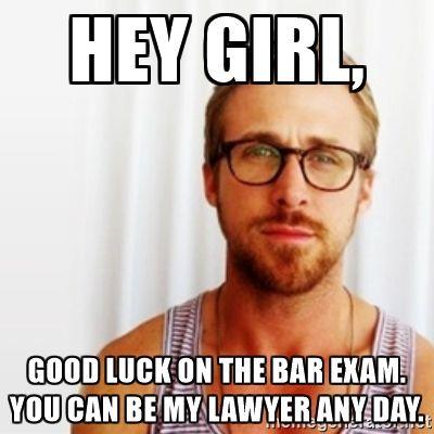 Ryan Gosling Hey - hey girl, good luck on the bar exam. you can