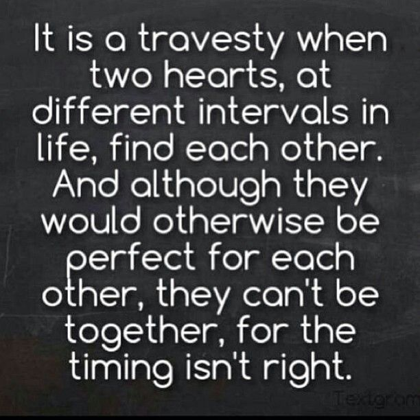 It is a travesty when two hearts, at different intervals in life, find each other. And although they would otherwise be perfect for each other, they cant be together, for the timing isn't right.