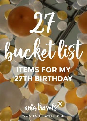 My birthday is in just a few days and I thought it would be appropriate to create a list of 27 bucket list items for my 27th birthday.
