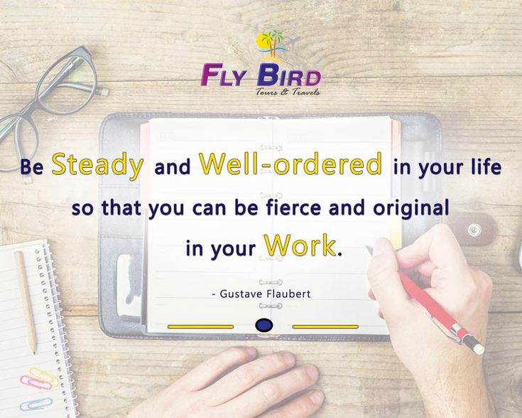 Be steady and well-ordered in your life so that you can be fierce and original in your work. -Gustave Flaubert #wellOrdered #steady #work #flyBird
