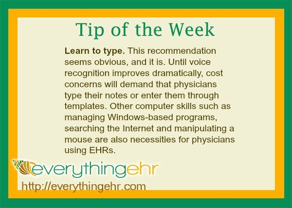 Learn to Type. This recommendations seems obvious, and it is. Until voice recognition improves dramatically, cost concerns will demand that physicians type their notes or enter them through templates. Other computer skills such as managing Windows-based programs, searching the Internet and manipulating a mouse are also necessities for physicians using EHRs.