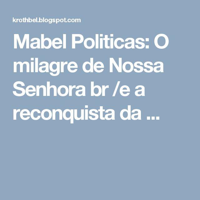 Mabel Politicas: O milagre de Nossa Senhora br /e a reconquista da ...