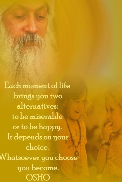 """""""Each moment of life brings you two alternatives: to be miserable or to be happy. It depends on your choice. Whatsoever you choose you become."""" - Osho"""