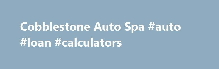 """Cobblestone Auto Spa #auto #loan #calculators http://china.remmont.com/cobblestone-auto-spa-auto-loan-calculators/  #auto spa # Join Our Email Club You can tell a lot about a person from the simplest things…his car, for instance."""" English actress Christina Bailey said these words and they are very true. The way that you keep your car is very important; you want people who see it to see a responsible owner who knows how to take care of their vehicle. One way of doing that is choosing the…"""