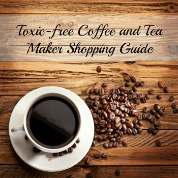 Who'd have guessed that coffeemakers come pre-loaded with hazardous chemicals? Don't worry! We've created a toxic-free coffee and tea maker guide!