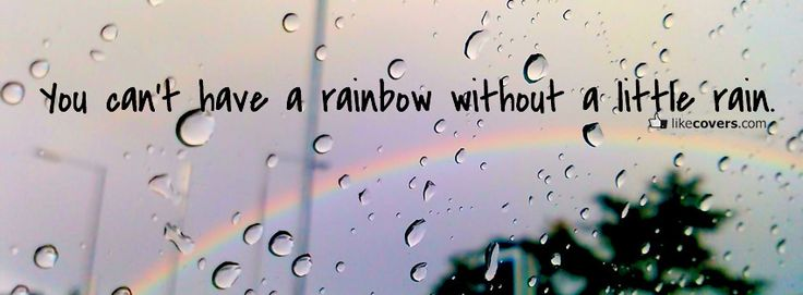 You cant have a rainbow without a little rain quote ...