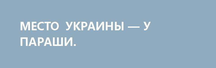 МЕСТО УКРАИНЫ — У ПАРАШИ. http://rusdozor.ru/2017/02/12/mesto-ukrainy-u-parashi/  Сегодня исполнилось ровно два года с памятного дня, когда были подписаны Минские соглашения. 17 февраля нас ждет еще одна годовщина — когда локальные договоренности приобрели статус резолюции Совбеза ООН, за которую проголосовали и американцы, и французы, и британцы, и китайцы. ...