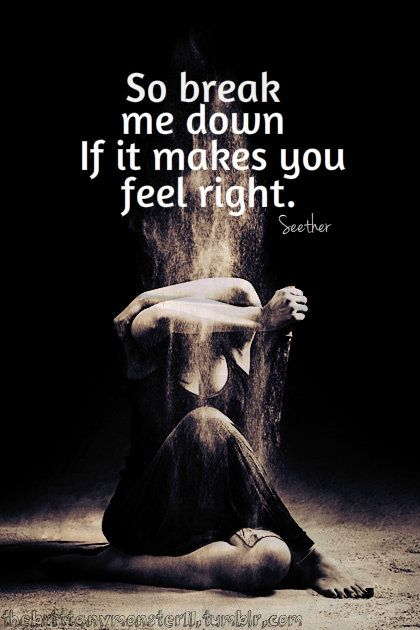 So break me down if it makes You feel right . . . . (I'll get back up.) ~ Breakdown by Seether
