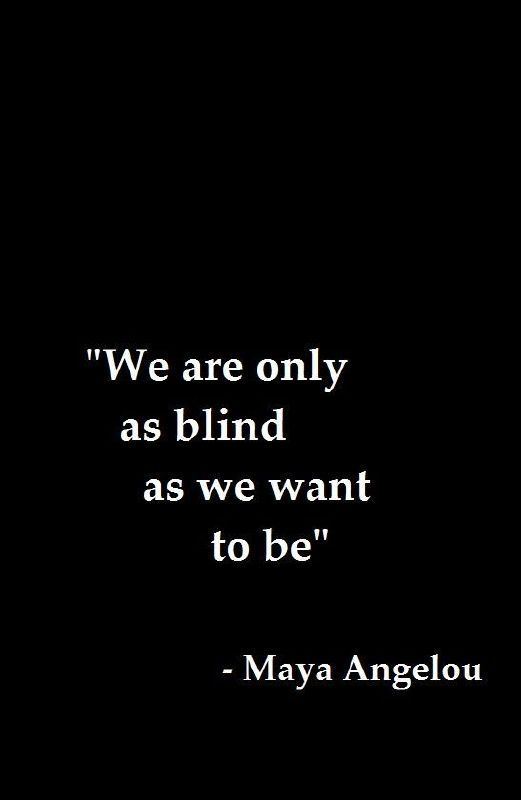 """""""We are only as blind as we want to be"""" - Maya Angelou"""