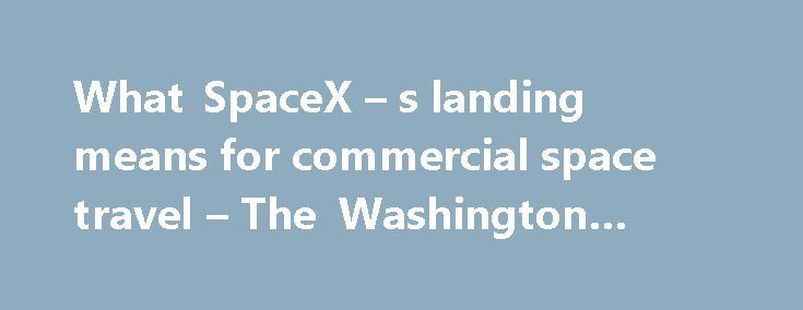 What SpaceX – s landing means for commercial space travel – The Washington Post #cercial http://commercial.remmont.com/what-spacex-s-landing-means-for-commercial-space-travel-the-washington-post-cercial/  #what is a commercial space # What SpaceX s landing means for commercial space travel In its first launch to resupply the International Space Station since its rocket exploded last year, Elon Musk's SpaceX landed its unmanned rocket on a floating 'drone barge' in the Atlantic Ocean. The…