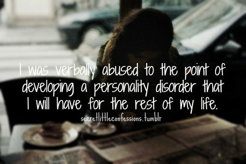 I was verbally abused to the point of developing a personality disorder that I will have for the rest of my life.   //Verbal Abuse Quotes | Verbal Abuse Quotes Tumblr
