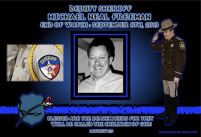 "IN MEMORIAM - DEPUTY MICHAEL FREEMAN Deputy Sheriff Mike Freeman passed away as a result of injuries sustained in a vehicle pursuit back on June 28, 2007. Deputy Freeman was assisting other officers involved in a vehicle pursuit.   Read More: http://lawenforcementtoday.com/2013/09/11/in-memoriam-deputy-michael-freeman/  ""Graphic created by Fellow Officer Rose Borisow GraFX"""