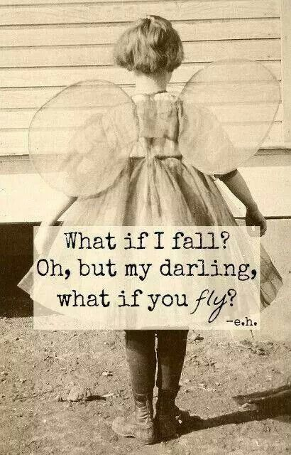 What if I fall? O, but my darling, what if you fly?