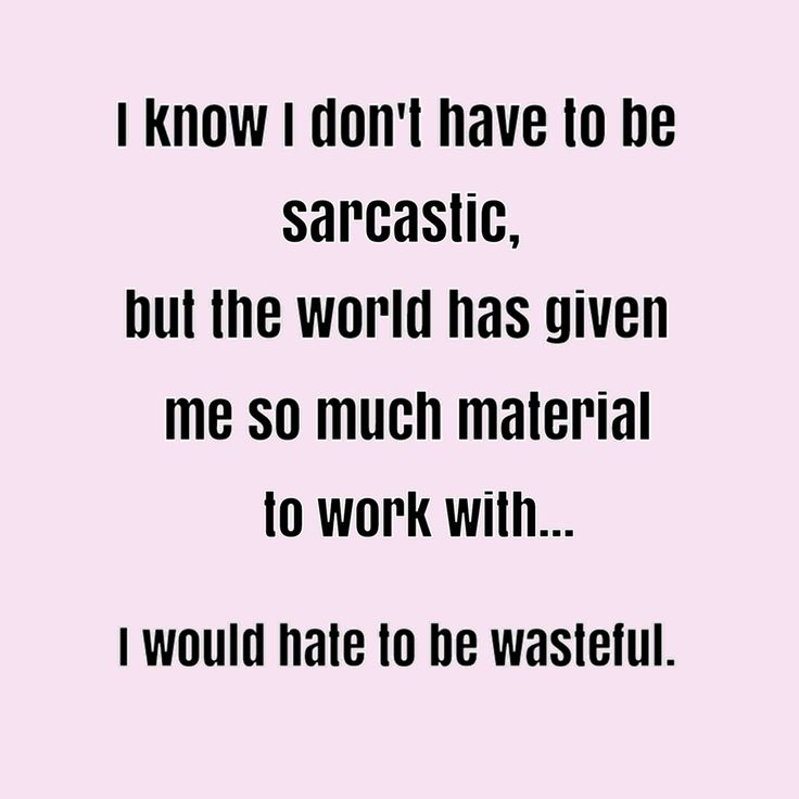 I Don't Have To Be Sarcastic