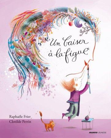 Livre Un baiser à la figue, collection Albums illustrés 3/6 ans - Perrin Clotilde - Frier Raphaële - Catalogue Jeunesse - éditions Mango