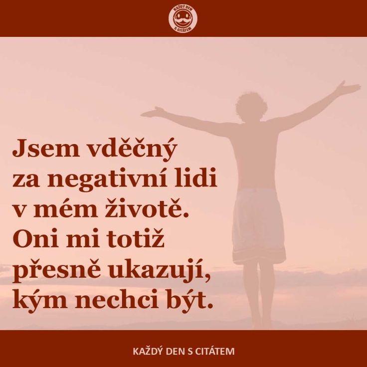 Jsem vděčný za negativní lidi v mém životě. Oni mi totiž přesně ukazují, kým nechci být.