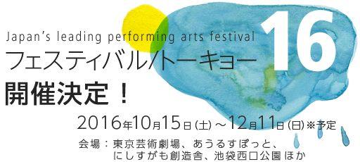 Japan's leading performing arts festival フェスティバル/トーキョー16開催決定!2016年10月15日(土)~12月11日(日)※予定 会場:東京芸術劇場、あうるすぽっと、にしすがも創造舎、池袋西口公園 ほか