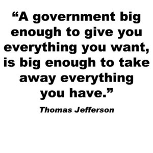Thomas Jefferson quote - this is at the root of many of our political contretemps' today...I'm not certain this is from Thomas Jefferson, but I'm definitely going to check....also, see Ayn Rand - Atlas Shrugged and Capitalism the Unknown Ideal