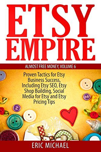 Etsy Empire: Proven Tactics for Your Etsy Business Success, Including Etsy SEO, Etsy Shop Building, Social Media for Etsy and Etsy Pricing Tips (Almost Free Money) (Volume 7) by Eric Michael http://www.amazon.com/dp/1499742142/ref=cm_sw_r_pi_dp_4AvOvb1Z8EJBH