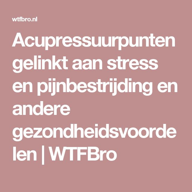 Acupressuurpunten gelinkt aan stress en pijnbestrijding en andere gezondheidsvoordelen   WTFBro