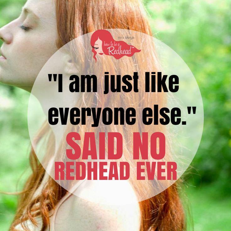 """I am just like everyone else."" Said No Redhead EVER!"