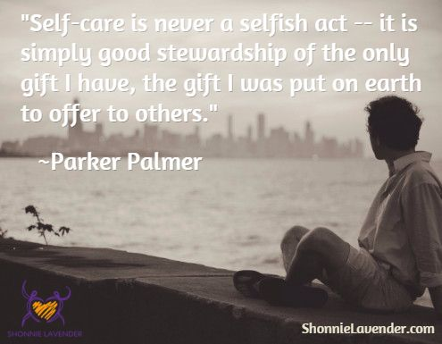 """""""Self-care is never a selfish act -- it is simply good stewardship of the only gift I have, the gift I was put on earth to offer to others.""""  ~Parker Palmer via ShonnieLavender.com"""