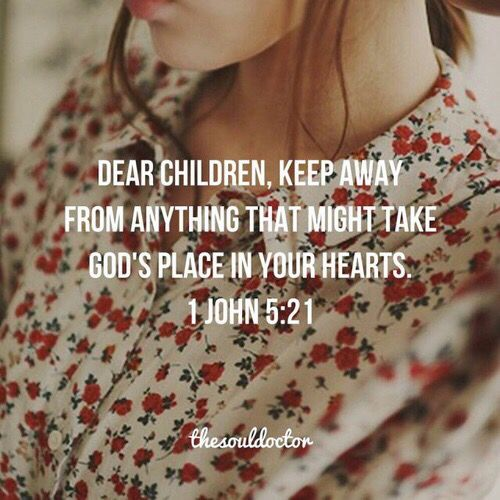 Keep away from anything that might take God's place in your heart.