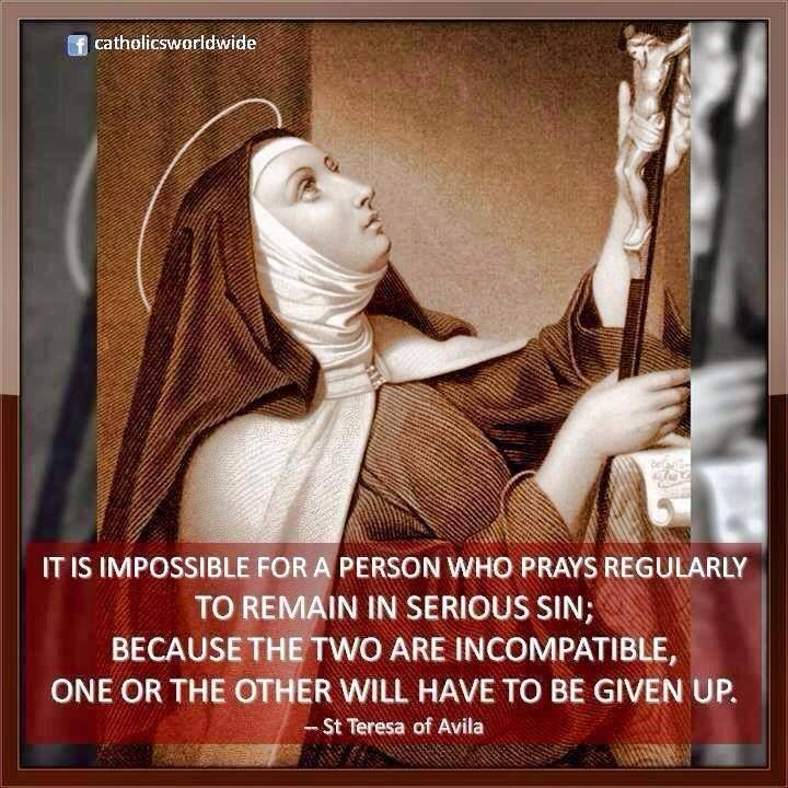 """""""It is impossible for a person who prays regularly to remain in serious sin; because the two are incompatible. One or the other will have to be given up."""" - St. Teresa of Avila"""