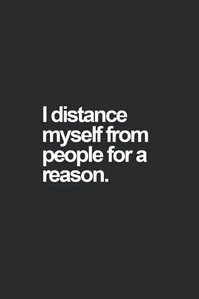 If i distanced myself from you It's because your not adding value to my happiness                                                                                                                                                                                 More