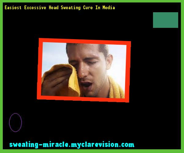 Easiest Excessive Head Sweating Cure In Media 212036 - Your Body to Stop Excessive Sweating In 48 Hours - Guaranteed!