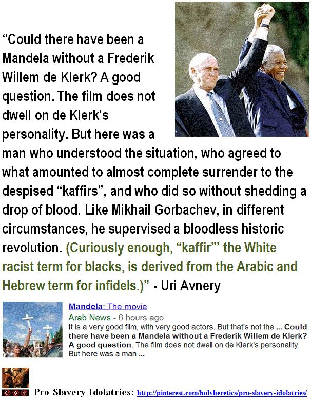 "Could there have been a Mandela without a Frederik Willem de Klerk? A good question. The film does not dwell on de Klerk's personality. But here was a man who understood the situation, who agreed to what amounted to almost complete surrender to the despised ""kaffirs""...Like Mikhail Gorbachev, in different circumstances, he supervised a bloodless historic revolution. (Curiously enough, ""kaffir""' the White racist term for blacks, is derived from the Arabic and Hebrew term for infidels.)-Uri…"