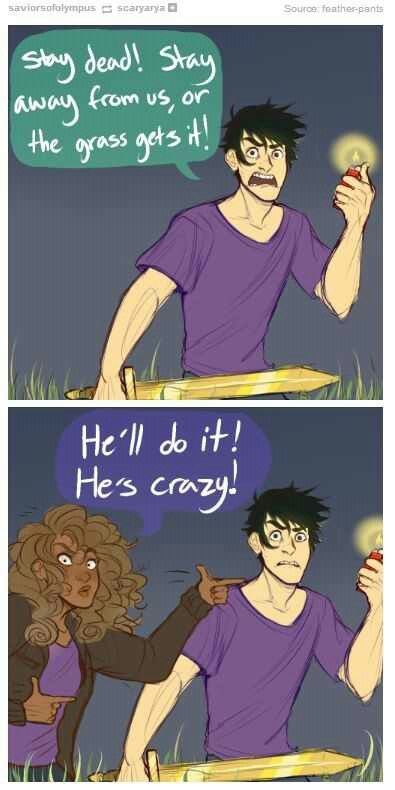 """""""Wheat started to re-form, but Percy pulled a lighter from his pack and sparked a flame. """"Try it,"""" he warned, """"and I'll set this whole field on fire! Stay dead. Stay away from us, or the grass get's it!"""" Frank winced like the flame terrified him. Hazel didn't understand why, but she shouted at the grain piles anyway: """"He'll do it! He's crazy!""""""""  I laughed so hard at this passage."""
