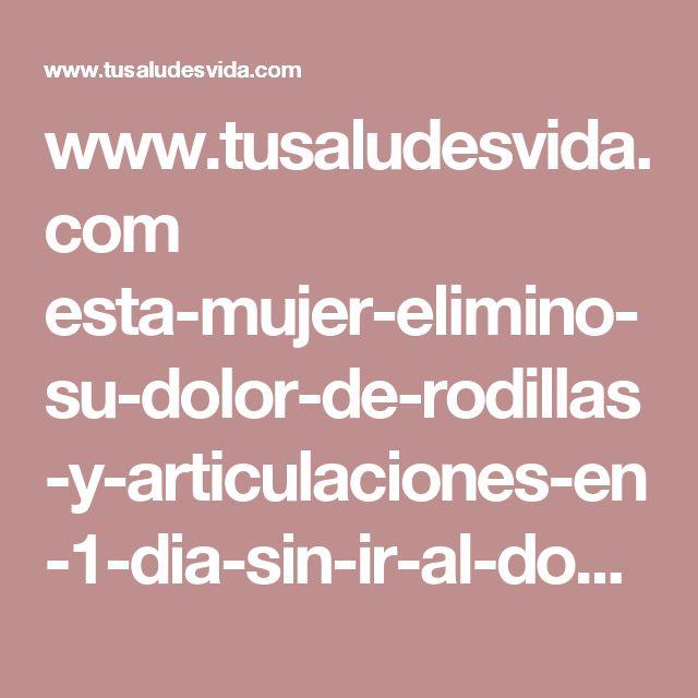 www.tusaludesvida.com esta-mujer-elimino-su-dolor-de-rodillas-y-articulaciones-en-1-dia-sin-ir-al-doctor-por-ella-misma