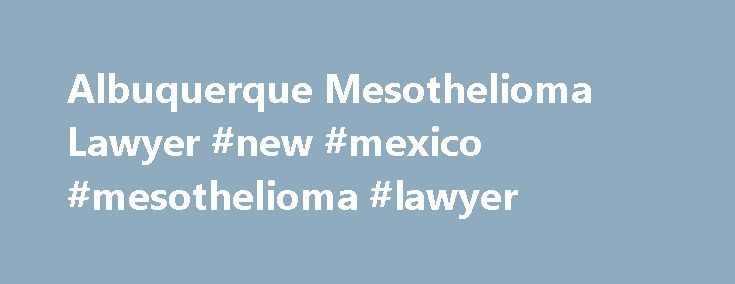 Albuquerque Mesothelioma Lawyer #new #mexico #mesothelioma #lawyer http://florida.nef2.com/albuquerque-mesothelioma-lawyer-new-mexico-mesothelioma-lawyer/  Albuquerque Mesothelioma Lawyer Located in the center of New Mexico and on the banks of the Rio Grande, Albuquerque is the state's largest city. Although it is in a geographically isolated location, Albuquerque is New Mexico s economic hub. A myriad of government and private industries have operated high-tech facilities, as well as the…
