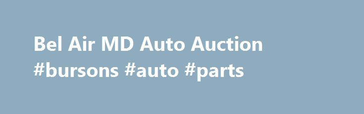 Bel Air MD Auto Auction #bursons #auto #parts http://auto-car.nef2.com/bel-air-md-auto-auction-bursons-auto-parts/  #auto auction # Bel Air Auto Auction Bel Air Auto Auction manages the flow of more than 100,000 vehicles each year, handling consignments from new and used car dealers and private business fleets as well as those from public service and government agencies. Bel Air Auto Auction sells on six dealer auction lanes every Thursday. The auction is strategically located in Bel Air, MD…