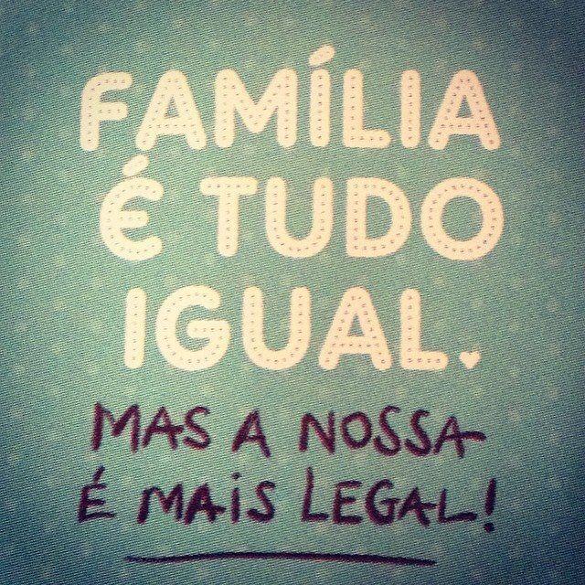 Família é tudo igual, mas a nossa é mais legal.