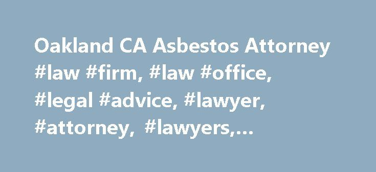 Oakland CA Asbestos Attorney #law #firm, #law #office, #legal #advice, #lawyer, #attorney, #lawyers, #attorneys http://swaziland.remmont.com/oakland-ca-asbestos-attorney-law-firm-law-office-legal-advice-lawyer-attorney-lawyers-attorneys/  Asbestos Exposure Northern California Asbestos and Mesothelioma Attorneys Are you a hard-working California worker whose job duties have exposed you to asbestos. Has your application for benefits and compensation for your asbestos-related illness been…