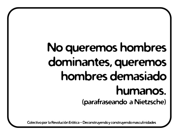 """""""No queremos hombres dominantes, queremos hombres demasiado humanos. (parafraseando a Nietzsche)""""   @eldivanrojo #RevolucionErotica #Masculinidades"""