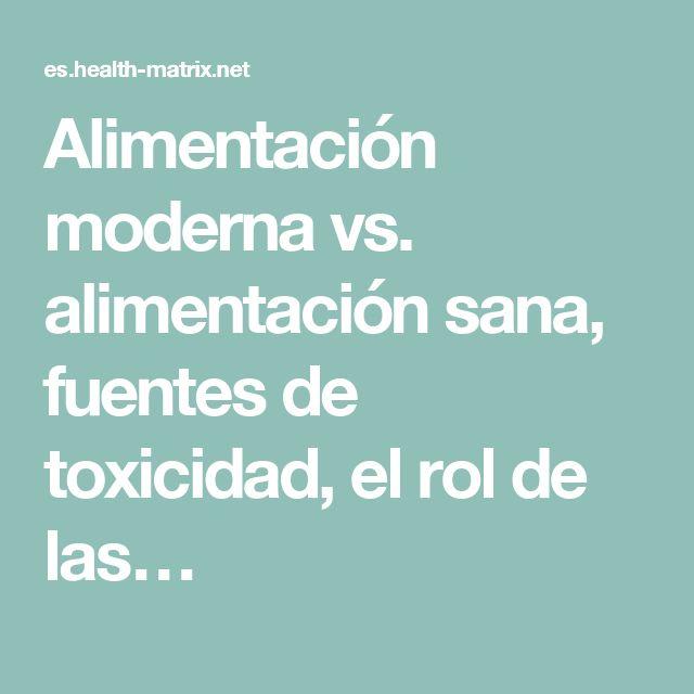 Alimentación moderna vs. alimentación sana, fuentes de toxicidad, el rol de las…