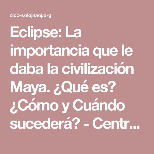 Eclipse: La importancia que le daba la civilización Maya. ¿Qué es? ¿Cómo y Cuándo sucederá? - Centro de Investigación Científica y Cultural